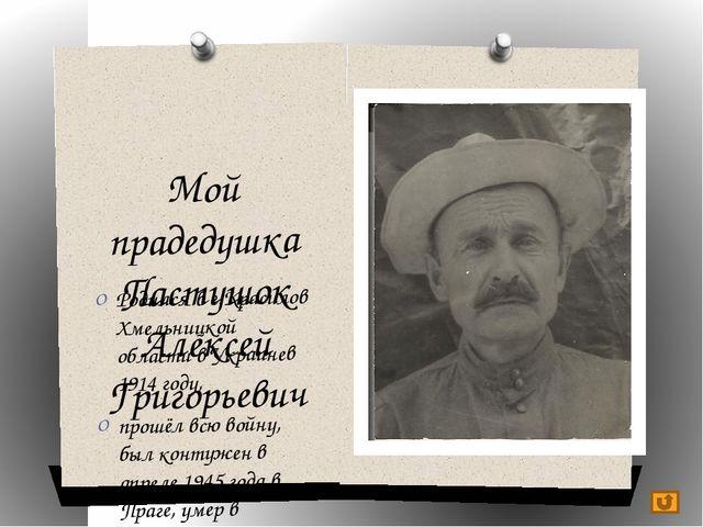 Мой прадедушка Пастушок Алексей Григорьевич Родился в г.Красилов Хмельницкой...