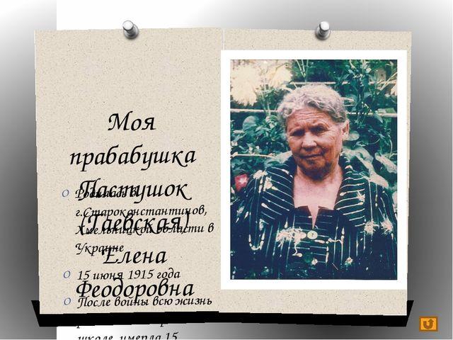 Моя прабабушка Пастушок (Гаевская) Елена Феодоровна Родилась в г.Староконстан...