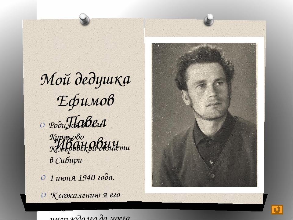 Мой дедушка Ефимов Павел Иванович Родился в селе Кураково Кемеровской области...