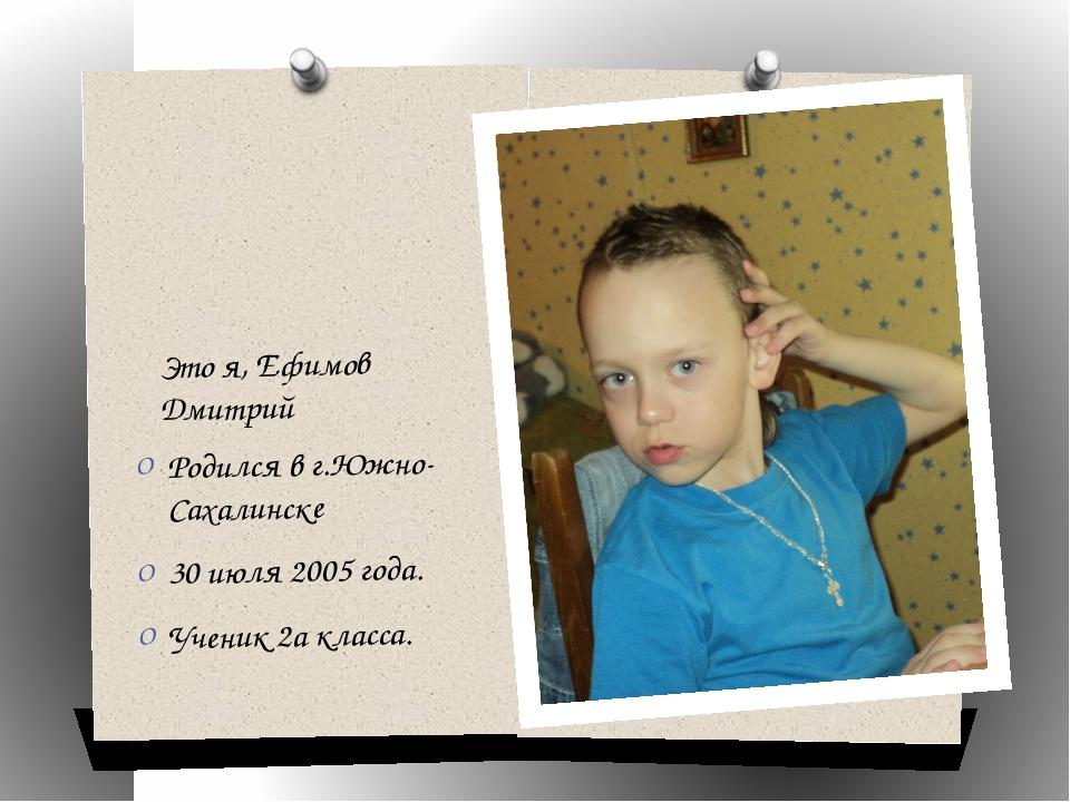 Это я, Ефимов Дмитрий Родился в г.Южно-Сахалинске 30 июля 2005 года. Ученик 2...