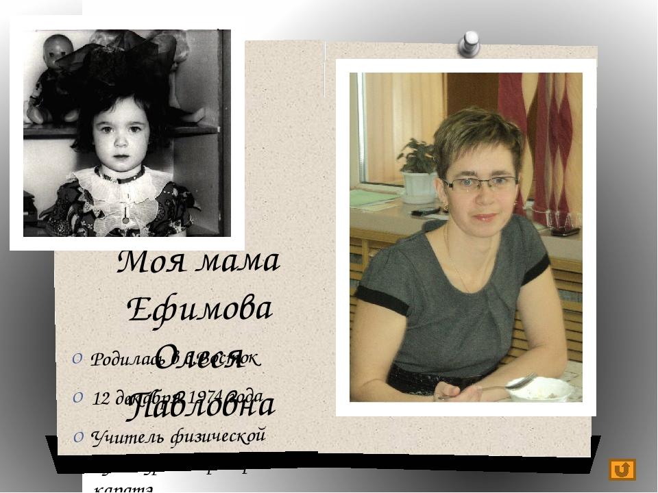 Моя мама Ефимова Олеся Павловна Родилась в с.Восток 12 декабря 1974 года Учит...