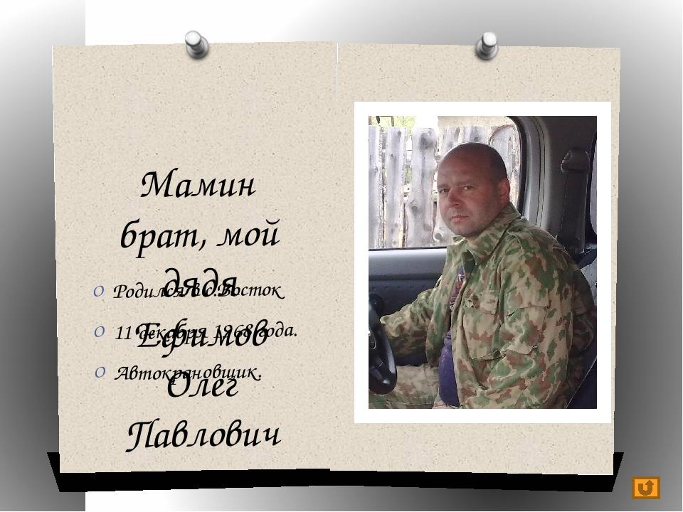 Мамин брат, мой дядя Ефимов Олег Павлович Родился в с.Восток 11 декабря 1968...