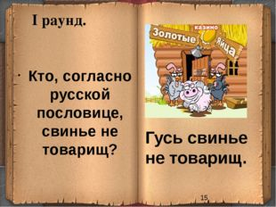I раунд. Кто, согласно русской пословице, свинье не товарищ? Гусь свинье не т