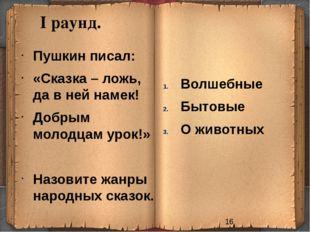 I раунд. Волшебные Бытовые О животных Пушкин писал: «Сказка – ложь, да в ней
