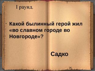 I раунд. Садко Какой былинный герой жил «во славном городе во Новгороде»?