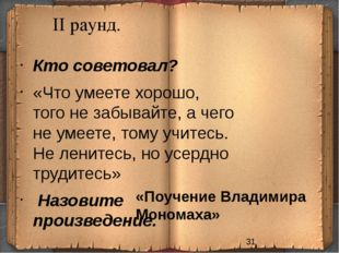 II раунд. «Поучение Владимира Мономаха» Кто советовал? «Что умеете хорошо, т