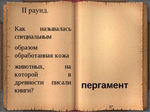 II раунд. пергамент Как называлась специальным образом обработанная кожа живо