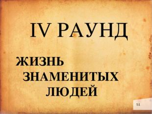 IV РАУНД ЖИЗНЬ ЗНАМЕНИТЫХ ЛЮДЕЙ