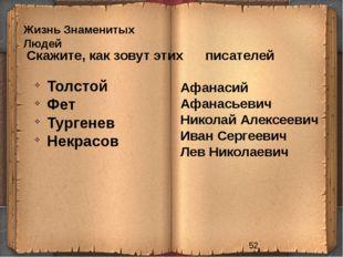 Жизнь Знаменитых Людей Скажите, как зовут этих писателей Толстой Фет Тургене