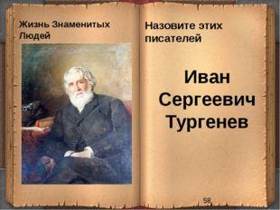 Жизнь Знаменитых Людей Назовите этих писателей Иван Сергеевич Тургенев