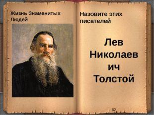 Жизнь Знаменитых Людей Назовите этих писателей Лев Николаевич Толстой