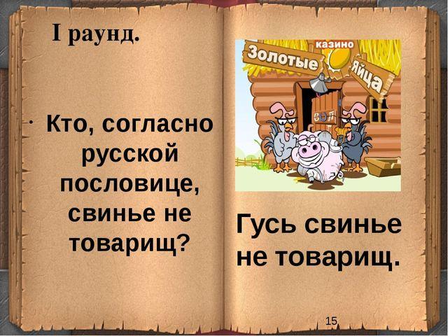 I раунд. Кто, согласно русской пословице, свинье не товарищ? Гусь свинье не т...