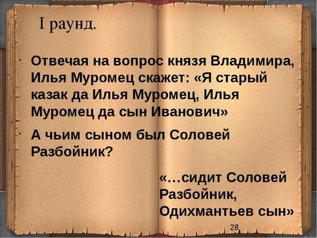 I раунд. «…сидит Соловей Разбойник, Одихмантьев сын» Отвечая на вопрос князя...