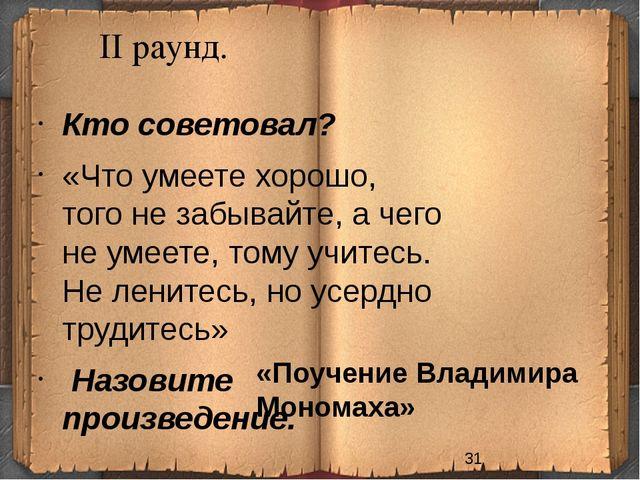 II раунд. «Поучение Владимира Мономаха» Кто советовал? «Что умеете хорошо, т...