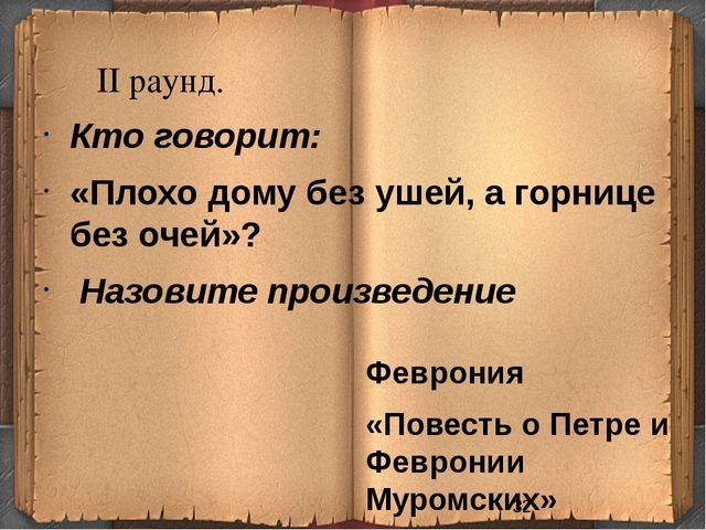 II раунд. Феврония «Повесть о Петре и Февронии Муромских» Кто говорит: «Пло...