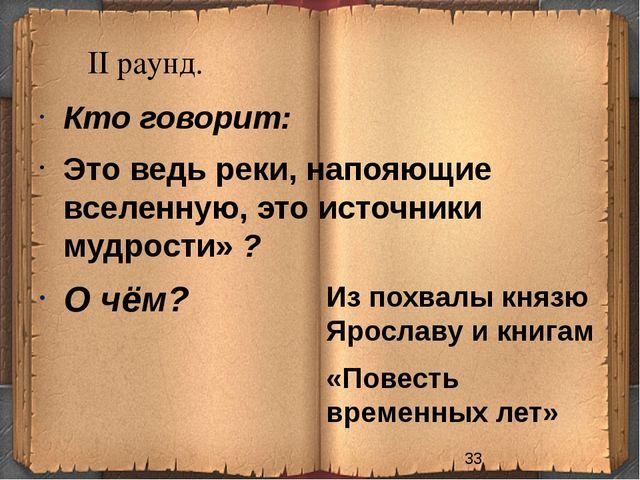 II раунд. Из похвалы князю Ярославу и книгам «Повесть временных лет» Кто го...
