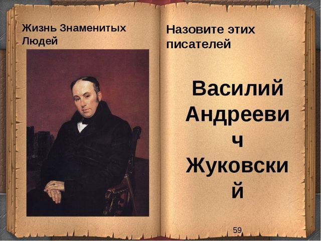 Жизнь Знаменитых Людей Назовите этих писателей Василий Андреевич Жуковский