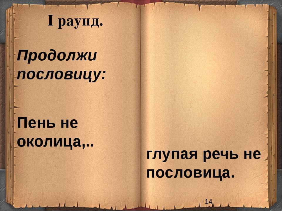 I раунд. Продолжи пословицу: Пень не околица,.. глупая речь не пословица.
