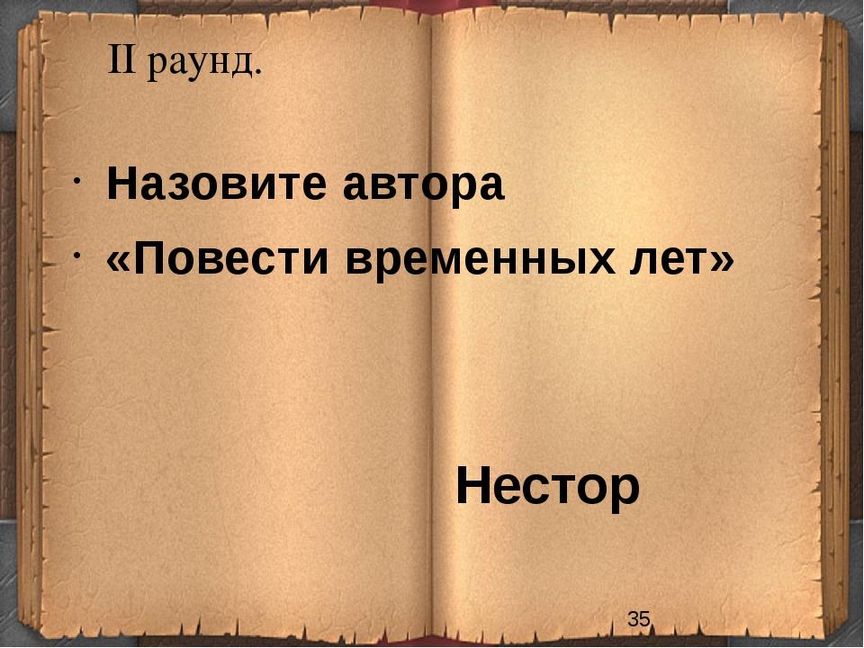 II раунд. Нестор Назовите автора «Повести временных лет»