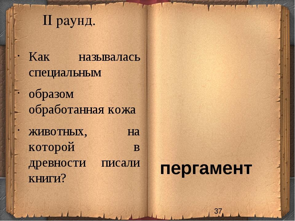 II раунд. пергамент Как называлась специальным образом обработанная кожа живо...