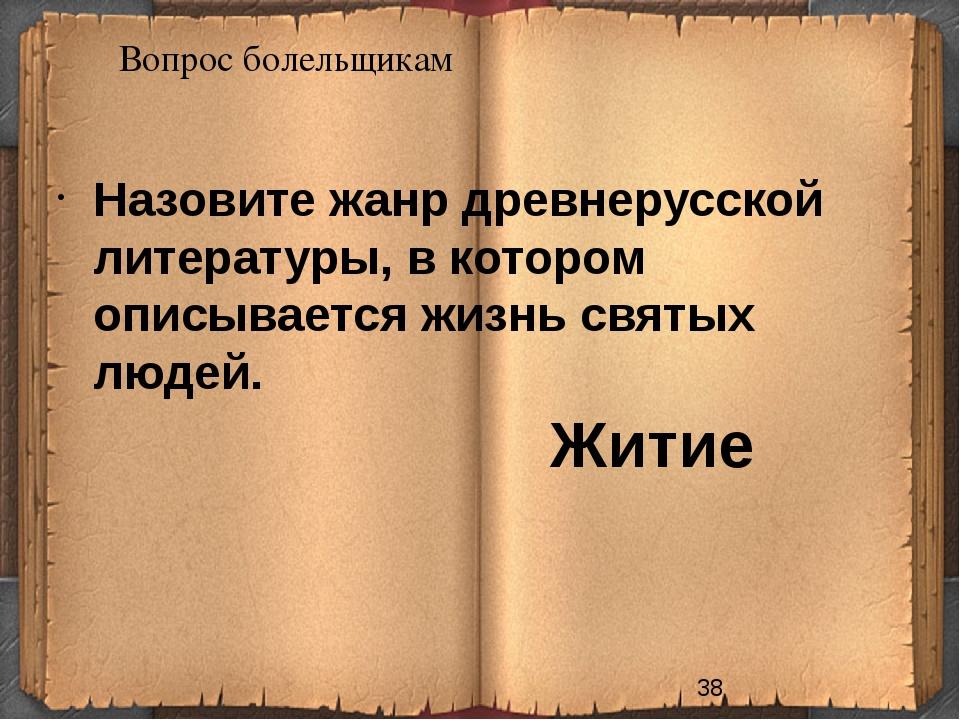 Вопрос болельщикам Житие Назовите жанр древнерусской литературы, в котором оп...