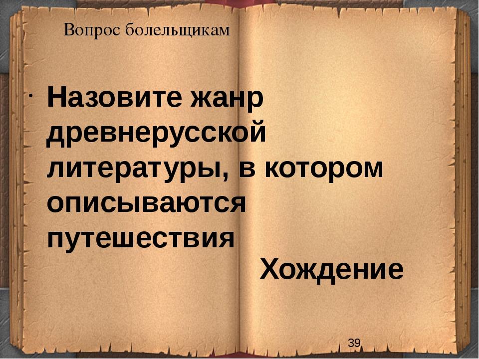 Вопрос болельщикам Хождение Назовите жанр древнерусской литературы, в котором...