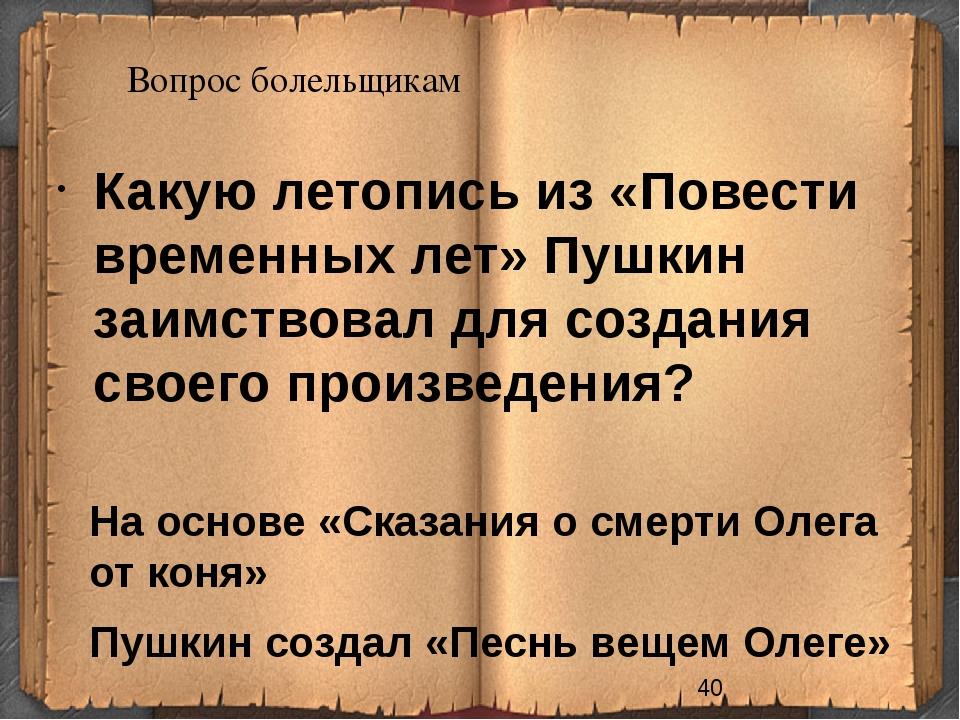 Вопрос болельщикам На основе «Сказания о смерти Олега от коня» Пушкин создал...