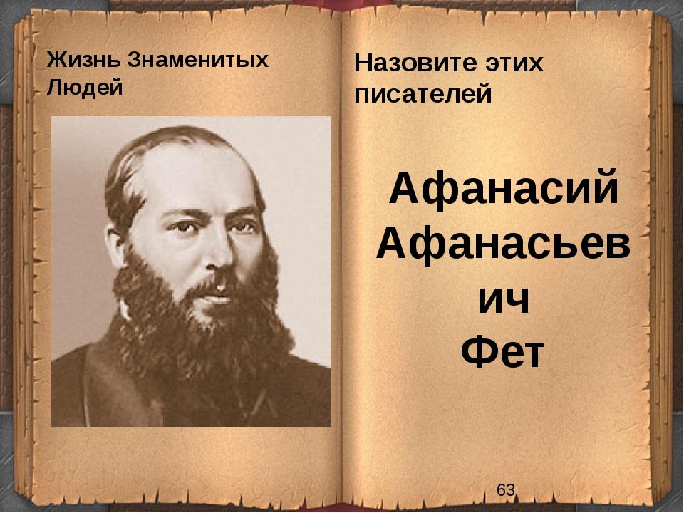 Жизнь Знаменитых Людей Назовите этих писателей Афанасий Афанасьевич Фет