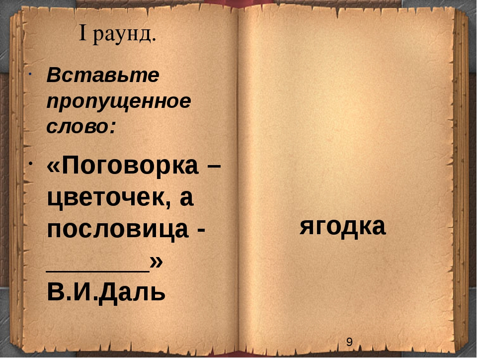 I раунд. ягодка Вставьте пропущенное слово: «Поговорка – цветочек, а пословиц...
