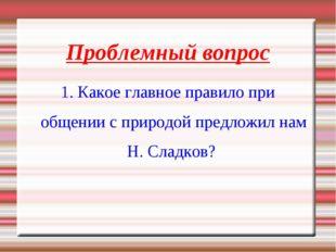 Проблемный вопрос 1. Какое главное правило при общении с природой предложил н