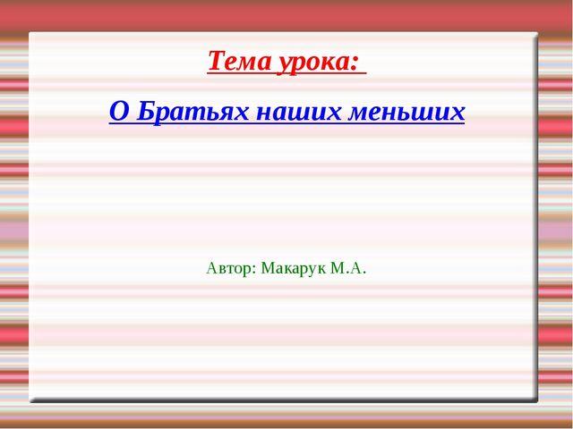 Тема урока: О Братьях наших меньших Автор: Макарук М.А.