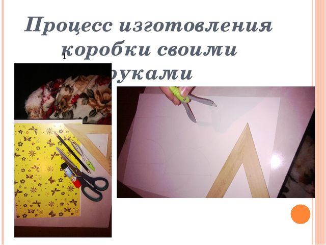 Процесс изготовления коробки своими руками 1