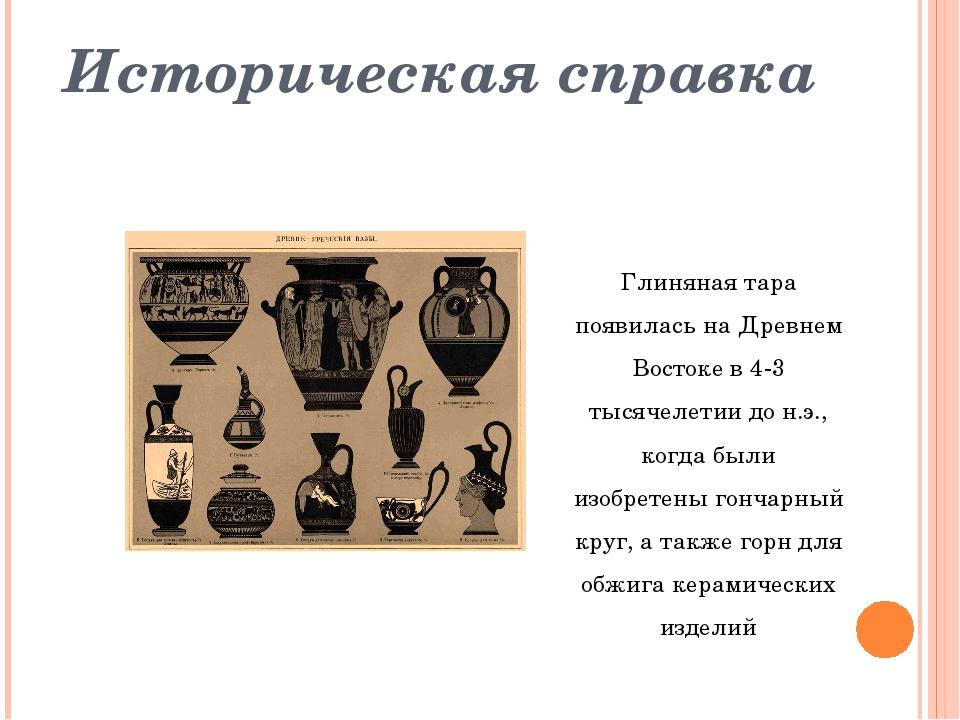 Историческая справка Глиняная тара появилась на Древнем Востоке в 4-3 тысячел...