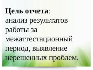 Цель отчета: анализ результатов работы за межаттестационный период, выявление