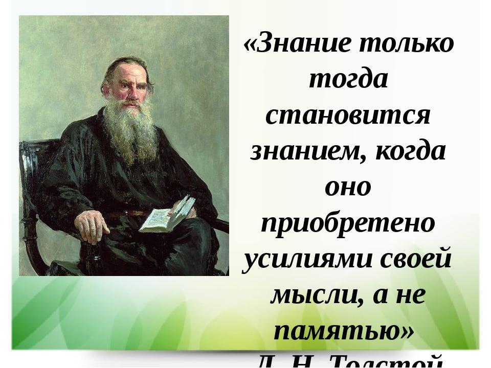 «Знание только тогда становится знанием, когда оно приобретено усилиями своей...