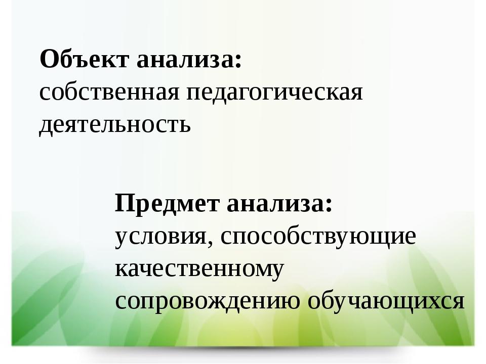 Объект анализа: собственная педагогическая деятельность Предмет анализа: усло...