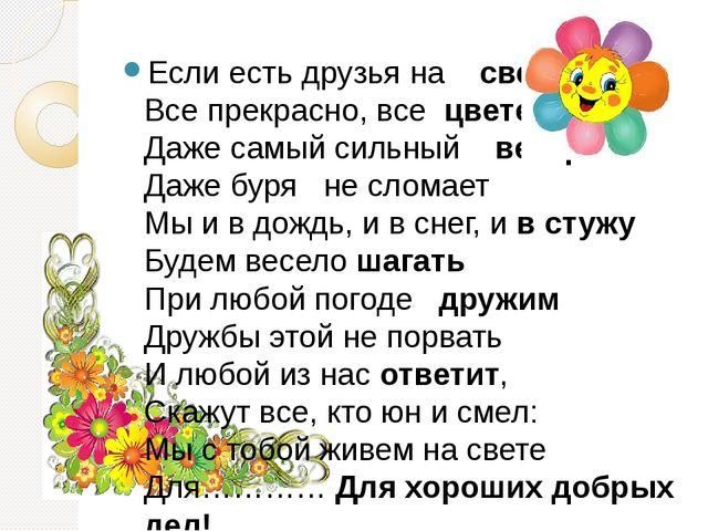 Если есть друзья на свете Все прекрасно, все цветет Даже самый сильный вет...