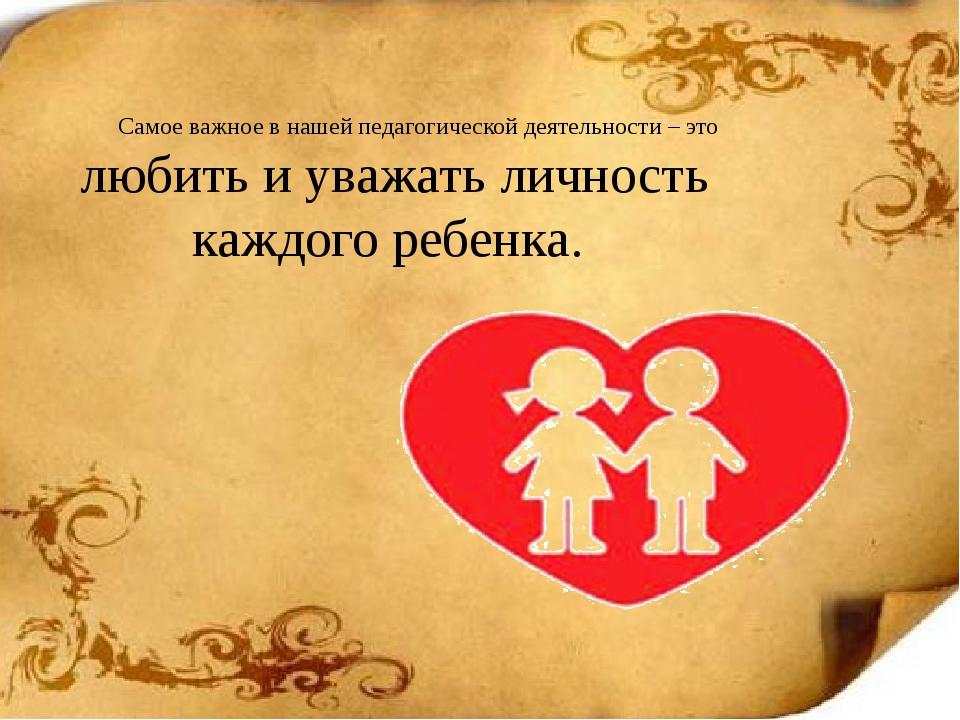 Самое важное в нашей педагогической деятельности – это любить и уважать лично...