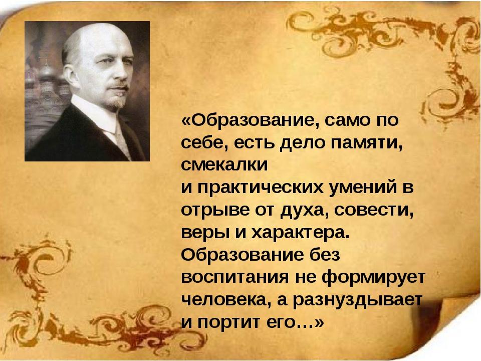 «Образование, само по себе, есть дело памяти, смекалки и практических умений...