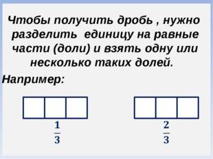 Чтобы получить дробь , нужно разделить единицу на равные части (доли) и взят