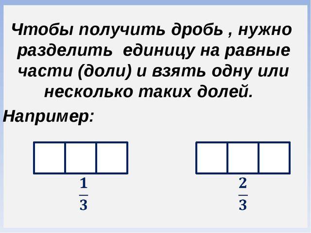 Чтобы получить дробь , нужно разделить единицу на равные части (доли) и взят...