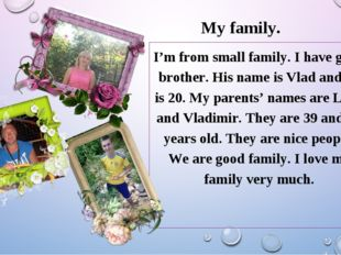 My family. I'm from small family. I have got a brother. His name is Vlad and