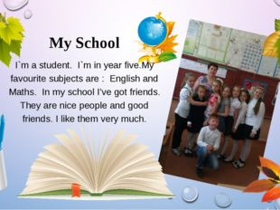 My School I`m a student. I`m in year five.My favourite subjects are : English