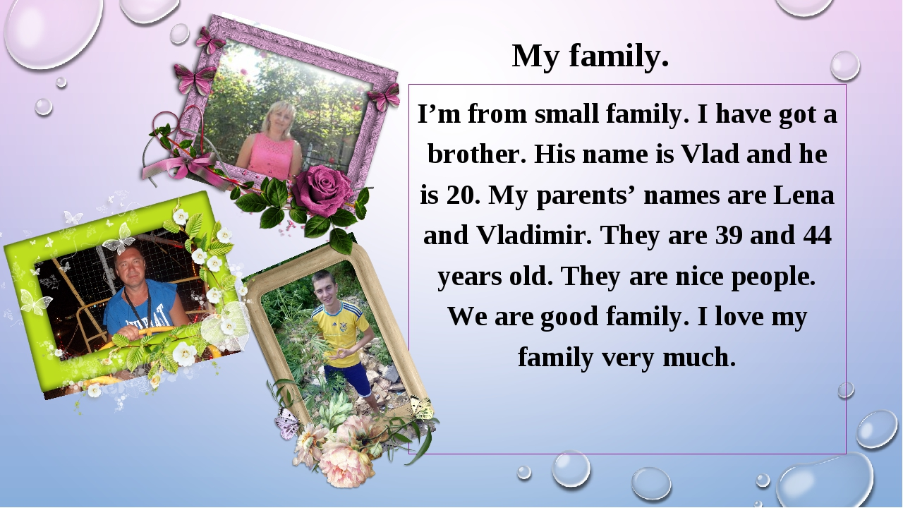 My family. I'm from small family. I have got a brother. His name is Vlad and...