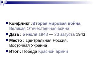 Конфликт :Вторая мировая война, Великая Отечественная война Дата : 5 июля 194