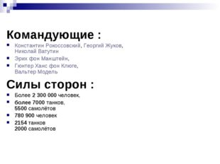 Командующие : Константин Рокоссовский, Георгий Жуков, Николай Ватутин Эрих фо