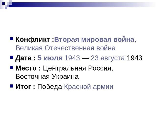 Конфликт :Вторая мировая война, Великая Отечественная война Дата : 5 июля 194...