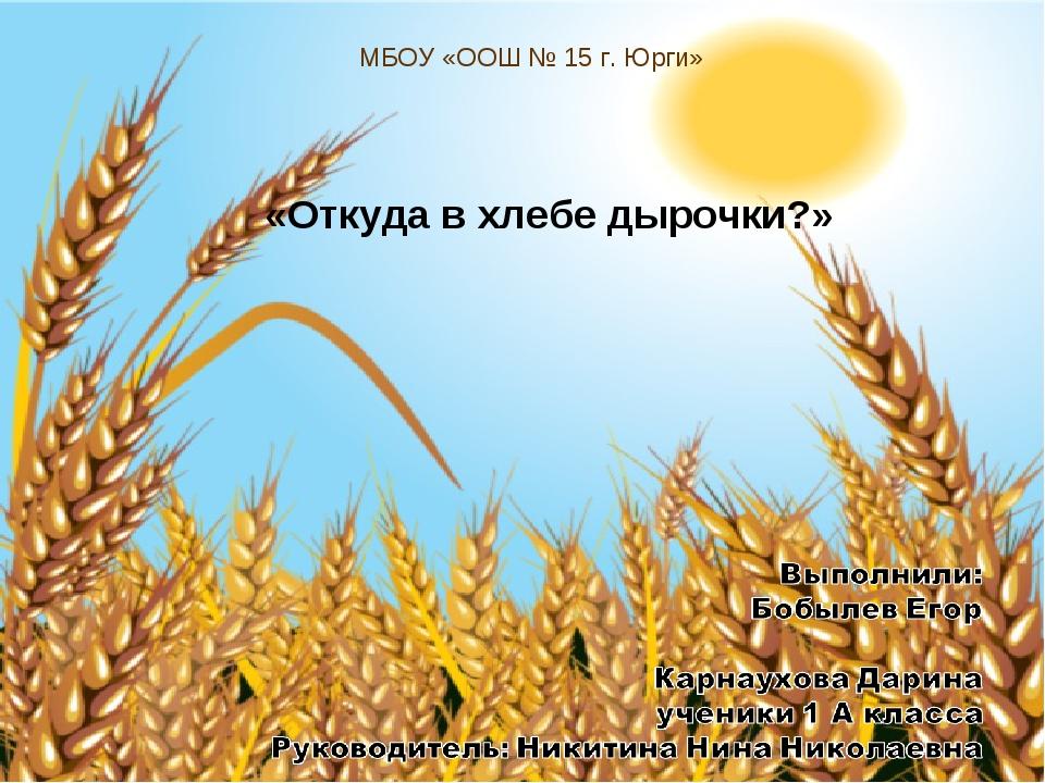 МБОУ «ООШ № 15 г. Юрги» «Откуда в хлебе дырочки?»