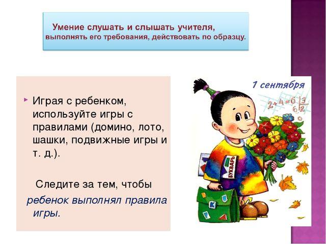 Играя с ребенком, используйте игры с правилами (домино, лото, шашки, подвижн...