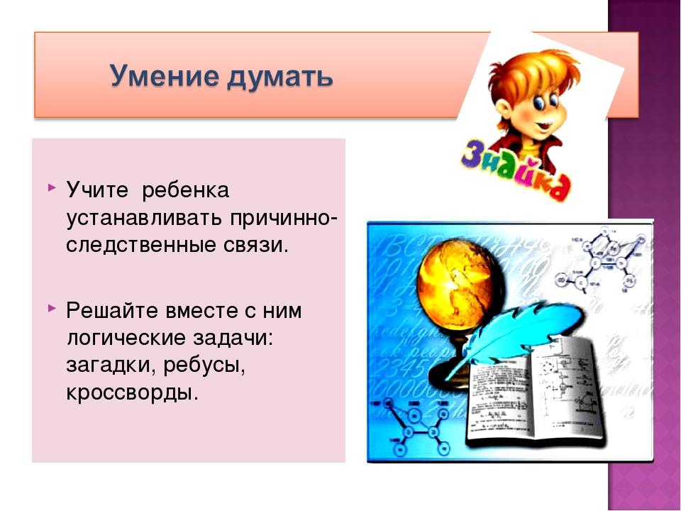 Учите ребенка устанавливать причинно-следственные связи. Решайте вместе с ни...